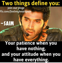 nothing: Two things define you:  our page  Fb.com/feelmyheartpain  SAIM  Your patience when you  have nothing,  and your attitude when you  have everything.