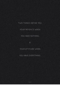 2 things define you: TWO THINGS DEFINE YOU.  YOUR PATIENCE WHEN  YOU HAVE NOTHING  YOUR ATTITUDE WHEN  YOU HAVE EVERYTHING.  BTK 2 things define you