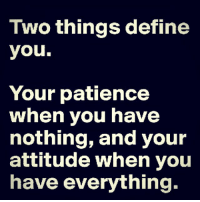 Define Meme: Two things define  you.  Your patience  when you have  nothing, and your  attitude when you  have everything.