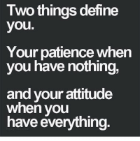ťhoughtoftheday: Two things define  you.  Your patience when  you have nothing,  and your attitude  when you  have everything. ťhoughtoftheday