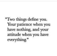 "Define, Patience, and Attitude: ""Two things define you.  Your patience when you  have nothing, and your  attitude when you have  everything"""