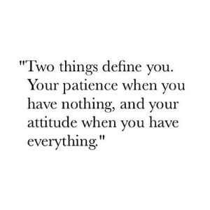 "Define, Patience, and Attitude: ""Two things define you  Your patience when you  have nothing, and your  attitude when you have  everything,"""
