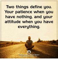 <3 Conscious Movement  .: Two things define you  Your patience when you  have nothing, and your  attitude when you have  Everything  CONSCIOUS MOVEMENT  con scious m o v Em Ent org <3 Conscious Movement  .