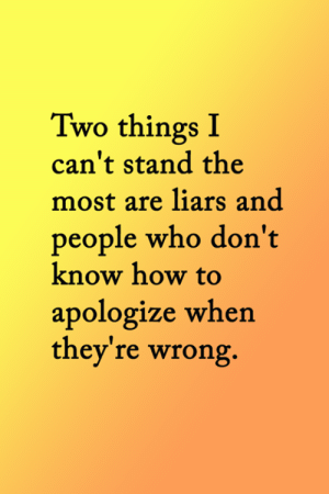 <3: Two things I  can't stand the  most are liars and  people who don't  know how to  apologize when  they're wrong. <3