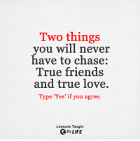 <3: Two things  you will never  have to chase:  True friends  and true love.  Type 'Yes' if you agree.  Lessons Taught  By LIFE <3