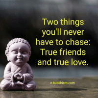 true love: Two things  you'll never  have to chase  True friends  and true love.  e-buddhism.com
