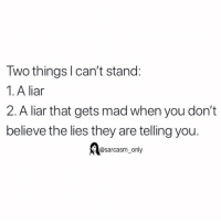 SarcasmOnly: Two thingsl can't stand:  1. A liar  2. A liar that gets mad when you don't  believe the lies they are telling you.  @sarcasm only SarcasmOnly