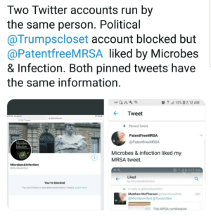 """Even Twitter accounts run by PhD microbiologists aren't immuned to #TDS.: Two Twitter accounts run by  the same person. Political  aaTrumpscloset account blocked but  @PatentfreeMRSA liked by Microbes  & Infection. Both pinned tweets have  the same information  ?! """"11 15%  2:12 AM  Tweet  16K Tweets  Pinned Tweet  PatentFreeMRSA  @PatentfreeMRSA  0  Mic  ection  Microbes & infection liked my  MRSA tweet.  Microbes&Infection  N42 4:19 AM  Liked  by Microbes&infection  You're blocked  You can't follow or see eMicrobesinfects Tweets. Learn more  In reply to @Microbesinfect  Matthew McPherson @PatentfreeMRSA  @Microbesinfect@TucsonStar  20h  This MRSA combination Even Twitter accounts run by PhD microbiologists aren't immuned to #TDS."""