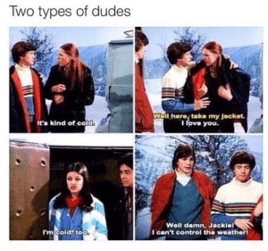 Love, Memes, and Control: Two types of dudes  Wall here take my Jacket  I love you.  It's kind of cold  Well damn, Jacklel  l can't control the weatherl  I'm cold, too Which are you?