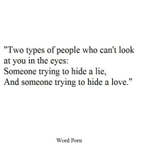"""Love, Porn, and Word: Two types of people who can't look  at you in the eyes:  Someone trying to hide a lie,  And someone trying to hide a love.""""  Word Porn"""