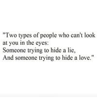 """cant-look: """"Two types of people who can't look  at you in the eyes:  Someone trying to hide a lie,  And someone trying to hide a love."""""""