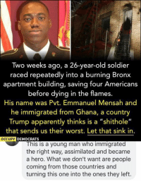 "(GC): Two weeks ago, a 26-year-old soldier  raced repeatedly into a burning Bronx  apartment building, saving four Americans  before dying in the flames.  His name was Pvt. Emmanuel Mensah and  he immigrated from Ghana, a country  Trump apparently thinks is a ""shithole""  that sends us their worst. Let that sink in  OCCUPY  DEMOCRATS  This is a young man who immigrated  the right way, assimilated and became  a hero. What we don't want are people  coming from those countries and  turning this one into the ones they left. (GC)"