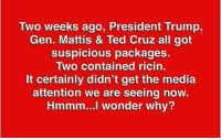 Memes, Ted, and Ted Cruz: Two weeks ago, President Trump,  Gen. Mattis & Ted Cruz all got  suspicious packages.  Two contained ricin.  It certainly didn't get the media  attention we are seeing now  Hmmm...l wonder why? Hmm...
