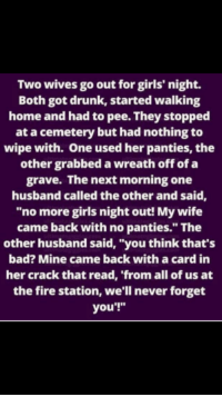 """Girls Night Out: Two wives go out for girls' night.  Both got drunk, started walking  home and had to pee. They stopped  at a cemetery but had nothing to  wipe with. One used her panties, the  other grabbed a wreath off of a  grave. The next morning one  husband called the other and said,  """"no more girls night out! My wife  came back with no panties."""" The  other husband said, """"you think that's  bad? Mine came back with a card in  her crack that read, 'from all of us at  the fire station, we'll never forget  you'!"""""""