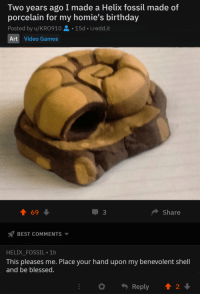 Birthday, Blessed, and Video Games: Two years ago I made a Helix fossil made of  porcelain for my homie's birthday  Posted by u/KRO910-15d-i.redd.it  Art Video Games  1 69  Share  BEST COMMENTS ▼  HELIX_FOSSIL 1h  This pleases me. Place your hand upon my benevolent shell  and be blessed.  Reply t2