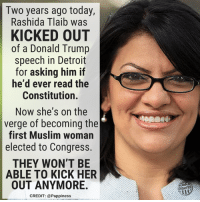 Detroit, Donald Trump, and Memes: Two years ago today,  Rashida Tlaib was  KICKED OUT  of a Donald Trump  speech in Detroit  for asking him if  he'd ever read the  Constitution.  Now she's on the  verge of becoming the  first Muslim woman  elected to Congress.  THEY WON'T BE  ABLE TO KICK HER  OUT ANYMORE.  Other98  CREDIT: @Pappiness