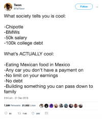 What really is cool: Twon  @TellTwon  Follow  What society tells you is cool  -Chipotle  BMWs  -50k salary  100k college debt  What's ACTUALLY cool:  Eating Mexican food in Mexico  Any car you don't have a payment on  No limit on your earnings  No debt  -Building something you can pass down to  family  3:04 am - 31 Dec 2018  7,589 Retweets 21,652 Likes What really is cool