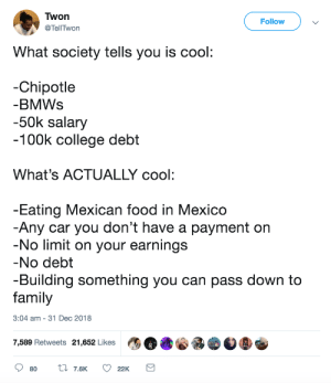 Chipotle, College, and Dank: Twon  @TellTwon  Follow  What society tells you is cool  -Chipotle  BMWs  -50k salary  100k college debt  What's ACTUALLY cool:  Eating Mexican food in Mexico  Any car you don't have a payment on  No limit on your earnings  No debt  -Building something you can pass down to  family  3:04 am - 31 Dec 2018  7,589 Retweets 21,652 Likes What really is cool by commonvanilla MORE MEMES