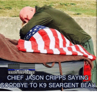 Friends, Memes, and Respect: TWTT TERC  BACK HEPOLICE  CHIEF JASON CRIPPS SAYING  GOODBYE TO K9 SEARGENT BEAU. Respect - - ❎ DOUBLE TAP pic 🚹 TAG your friends 🆘 DM your Pics-Vids 📡 Check My IG Stories 💥Check the link in Bio 👉@veterancollection 🔥Follow us @veterancollection - Source @militaryplanet - - 🇺🇸🇺🇸🇺🇸🇺🇸🇺🇸🇺🇸🇺🇸🇺🇸 usarmy armylife usnavyseal navylife militarylife militarylove usmilitaryacademy navylife usmilitary usarmyveteran veterans supportthetroops supportourveterans usnavy USMC USCG usmarines armedforces semperfi usairforcepride usairforce hooah Oorah armystrong infantry activeduty supportourtroops usarmedforces