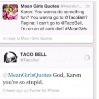 Dieting, Funny, and Girls: Mean Girls Quotes  @Mean Girl  2h  Karen: You wanna do something  fun? You wanna go to @TacoBell?  Regina: I can't go to @TacoBell,  I'm on an all carb diet! #MeanGirls  In reply to Mean Girls Quotes  TACO BELL  MeanGirlsQuotes God, Karen  you're so stupid.  2 hours ago via Twitter for iPhone Well played, Taco Bell.