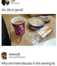 Life, Memes, and Good: @Txyyb  Ah, life is good!  Shehzil,  @YungPakistani  Why are there biscuits in the sewing kit 😂