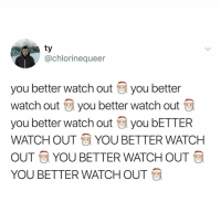 Watch Out, Watch, and Relatable: ty  @chlorinequeer  you better watch out you better  Watch out you better watch out  you better watch out you bETTER  WATCH OUTYOU BETTER WATCH  OUT YOU BETTER WATCH OUT  YOU BETTER WATCH OUT YOU BETTER WATCH OUT