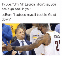 "Funny, Lebron, and Back: Ty Lue: ""Um, Mr. LeBron didn't say you  could go back in ye-""  LeBron: ""I subbed myself back in. Go sit  down.""  CLEVELAAI  AS 😂😂😂"