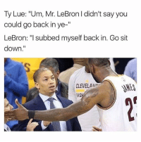 "Memes, True, and Lebron: Ty Lue: ""Um, Mr. LeBron didn't say you  could go back in ye-""  LeBron: ""I subbed myself back in. Go sit  down.""  CLEVELAAN  RAS True or not? 😂😂😂"