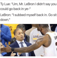 "Cavs, Lmao, and Meme: Ty Lue: ""Um, Mr. LeBron I didn't say you  could go back in ye-""  LeBron: ""l subbed myself back in. Go sit  down.""  CLEVELA  AS Picked a legendary meme to close out your weekend. Enjoy. Lmao. h-t: @highestlights Tags: Cavs LeBron NBA"