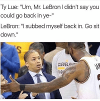 "Memes, Lebron, and Back: Ty Lue: ""Um, Mr. LeBron I didn't say you  could go back in ye-'""  LeBron: ""I subbed myself back in. Go sit  down.""  CLEVELAM  ASK 😂😂😂😂 - Follow @_nbamemes._"