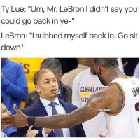 "Nba, Lebron, and Back: Ty Lue: ""Um, Mr. LeBron I didn't say you  could go back in ye-""  LeBron: ""I subbed myself back in. Go sit  down.""  CLEVELAMA  AS  @NBAMEMES 😭😭"