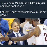 "Funny, Lebron, and Back: Ty Lue: ""Um, Mr. LeBron l didn't say you  could go back in ye-  LeBron: T Subbed myself back in. Go sit  down  CLEVELAN Iss 3 mins left 😩😩😩 NbaFinals"