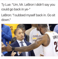 "Memes, Lebron, and Back: Ty Lue: ""Um, Mr. LeBron l didn't say you  could go back in ye  II  LeBron: ""I subbed myself back in. Gosit  down  CLEVELAAN  RAS 😂😂"