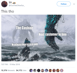 Puting: TY  @OutTheOtherEar  Follow  This tho  The Cashie  Next customer in line  Ne puting ny change backin my wallet  7:07 PM-19 Mar 2018  15,376 Retweets 34,172 Likes