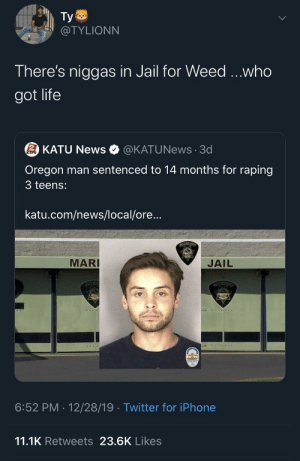 Stay Woke: Ty  @TYLIONN  There's niggas in Jail for Weed ...who  got life  2 KATU News  @KATUNews · 3d  Oregon man sentenced to 14 months for raping  3 teens:  katu.com/news/local/ore...  MARI  JAIL  SCIER  12/28/19 · Twitter for iPhone  6:52 PM  11.1K Retweets 23.6K Likes Stay Woke