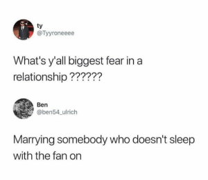 Relationships, Fear, and In a Relationship: ty  @Tyyroneeee  What's y'all biggest fear in a  relationship??????  Ben  @ben54_ulrich  Marrying somebody who doesn't sleep  with the fan on
