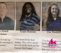 "Cheetos, Family, and Food: Tyajia Ransom  r Hamil  shman  oe Radclif  ""I'm thankful for food  stamps. They allow me to  have all of the food and hot Thank rehot This i  Cheetos that I want.""  to wake up  he morning to  cation.""  ""I'm than ha  family  ogeth  ghetto  first time in more tha <p><strong>Im thankful for food stamps</strong></p><p><a href=""http://www.ghettoredhot.com/im-thankful-for-food-stamps/"">http://www.ghettoredhot.com/im-thankful-for-food-stamps/</a></p>"
