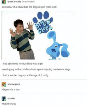 Dogs, Blue, and Fuck: tyeah-hetalia Deactivated  You know what show had the biggest plot twist ever?  Je  I had absolutely no clue Blue was a girl  meaning my entire childhood was spent shipping two female dogs  I had a lesbian dog otp at the age of 5 omfg  shameglobe  Magenta is a boy  tavidan  what the fuck Confusion by color