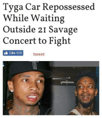 Memes, Tyga, and 🤖: Tyga Car Repossessed  While Waiting  Outside 21 Savage  Concert to Fight  Like 628  tweet @kinggoldchains 😂😂😂😂