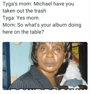 tinderofficial:  NOOOOO OMFG: Tyga's mom: Michael have you  taken out the trash  Tyga: Yes mom  Mom: So what's your album doing  here on the table? tinderofficial:  NOOOOO OMFG