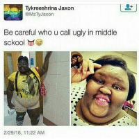 Ancient memes • ➫➫➫ Follow @Staggering for more funny posts daily!: Tykreeshrina Jaxon  Z Jaxon  Be careful who u call ugly in middle  sckool  2/29/16, 11:22 AM Ancient memes • ➫➫➫ Follow @Staggering for more funny posts daily!