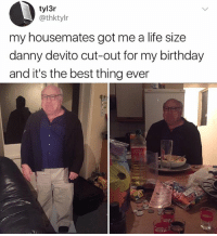 Imagine waking up every morning and seeing Danny DeVito in the corner of your room: tyl3r  @thktylr  my housemates got me a life size  danny devito cut-out for my birthday  and it's the best thing ever Imagine waking up every morning and seeing Danny DeVito in the corner of your room