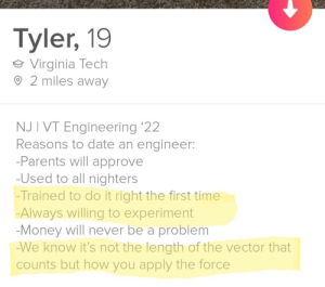 Date an engineer: Tyler, 19  Virginia Tech  2 miles away  NJ I VT Engineering '22  Reasons to date an engineer:  -Parents will approve  -Used to all nighters  -Trained to do it right the first time  Always willing to experiment  -Money will never be a problem  -We know it's not the length of the vector that  counts but how you apply the force Date an engineer