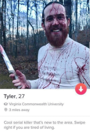 He has a nice smile though: Tyler, 27  e Virginia Commonwealth University  O 3 miles away  Cool serial killer that's new to the area. Swipe  right if you are tired of living. He has a nice smile though