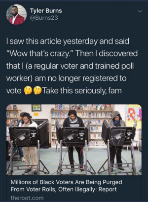 "otahkoapisiakii:  !!!IMPORTANT FOR BLACK US VOTERS!!! I saw this on Facebook and went to check my registration status, sure it was fine because I voted recently, but I put in the info and it said I'm not registered PLEASE, especially if you're a Black voter, check your registration status at vote.org : Tyler Burns  @Burns23  I saw this article yesterday and said  ""Wow that's crazy."" Then l discovered  that I(a regular voter and trained poll  worker) am no longer registered to  vote 9 Take this seriously, fam  Millions of Black Voters Are Being Purged  From Voter Rolls, Often Illegally: Report  theroot.com otahkoapisiakii:  !!!IMPORTANT FOR BLACK US VOTERS!!! I saw this on Facebook and went to check my registration status, sure it was fine because I voted recently, but I put in the info and it said I'm not registered PLEASE, especially if you're a Black voter, check your registration status at vote.org"