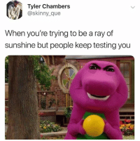 Skinny, Sunshine, and Ray: Tyler Chambers  @skinny_que  When you're trying to be a ray of  sunshine but people keep testing you