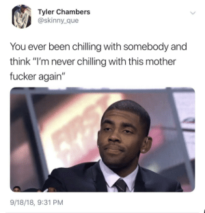 "Dank, Memes, and Skinny: Tyler Chambers  @skinny_que  You ever been chilling with somebody and  think ""I'm never chilling with this mother  fucker again""  ว!  9/18/18, 9:31 PM After 5 minutes over their house by HRMisHere MORE MEMES"