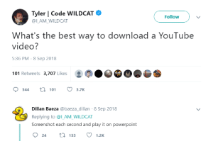 youtube.com, Best, and Powerpoint: Tyler | Code WILDCAT  Follow  @ILAM WILDCAT  What's the best way to download a YouTube  video?  5:36 PM - 8 Sep 2018  101 Retweets 3,707 Likes  544 t 113.7K  Dillan Baeza @baeza_dillan-8 Sep 2018  Replying to @l_AM_WILDCAT  Screenshot each second and play it on powerpoint