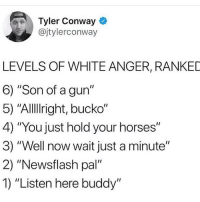 "Conway, Funny, and Horses: Tyler Conway  @jtylerconway  LEVELS OF WHITE ANGER, RANKED  6) ""Son of a gun""  5) ""AlllIright, bucko""  4) ""You just hold your horses""  3) ""Well now wait just a minute""  2) ""Newsflash pal""  1) ""Listen here buddy"" 1 should be the sound of them pulling the trigger"
