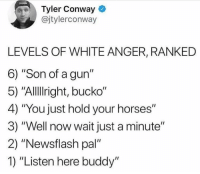 "Conway, Horses, and Voice: Tyler Conway  @jtylerconway  LEVELS OF WHITE ANGER, RANKED  6) ""Son of a gun""  5) ""Allllright, bucko""  4) ""You just hold your horses""  3) ""Well now wait just a minute""  2) ""Newsflash pal""  1) ""Listen here buddy"" I'm pretty sure I read it in the same type of voice as everyone else."